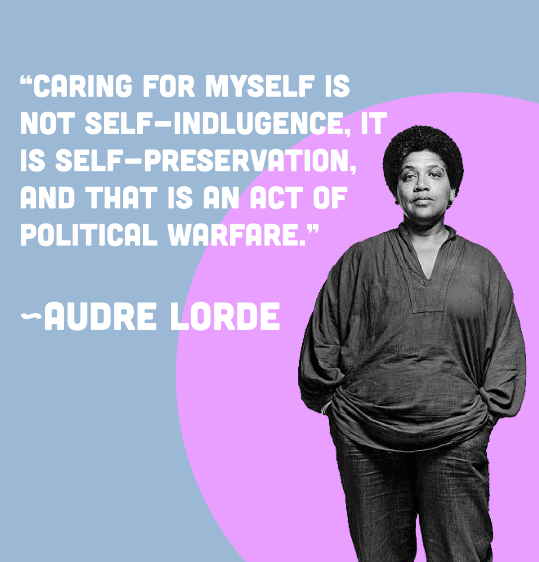 "Quote by Audre Lorde that reads: ""Caring for myself is not self-indulgence, it is self-preservation, and that is an act of political warfare."""